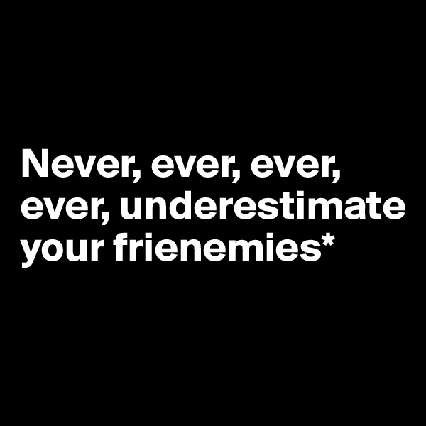 Never, ever, ever, ever, underestimate your frienemies*