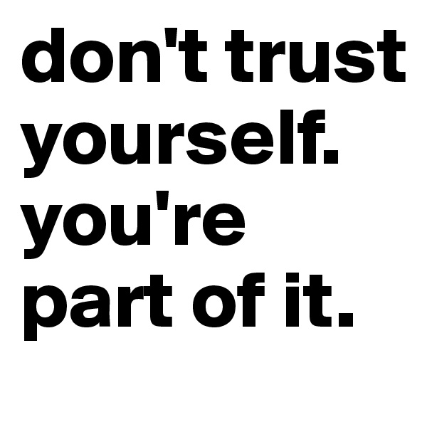 don't trust yourself. you're part of it.