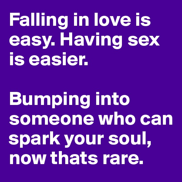 Falling in love is easy. Having sex is easier.  Bumping into someone who can spark your soul, now thats rare.