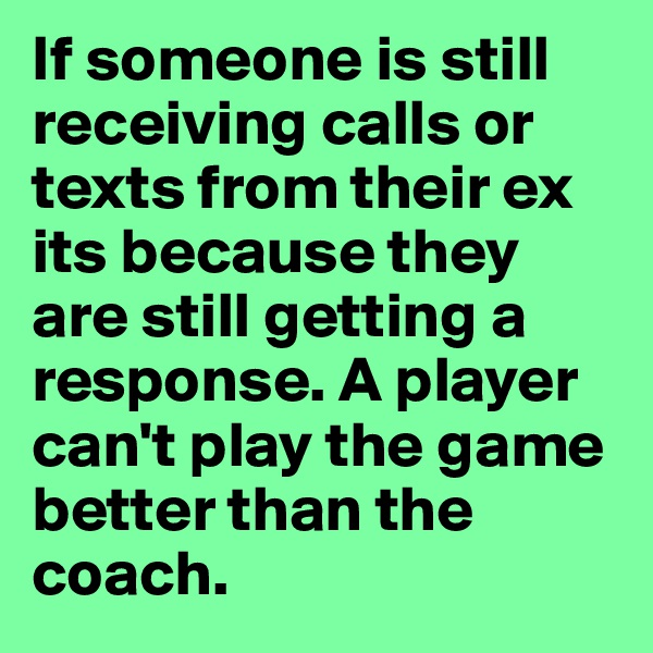 If someone is still receiving calls or texts from their ex its because they are still getting a response. A player can't play the game better than the coach.