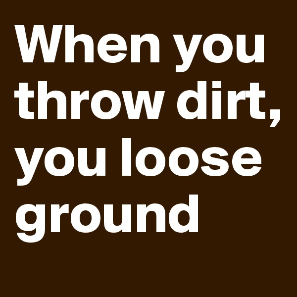 When you throw dirt, you loose ground