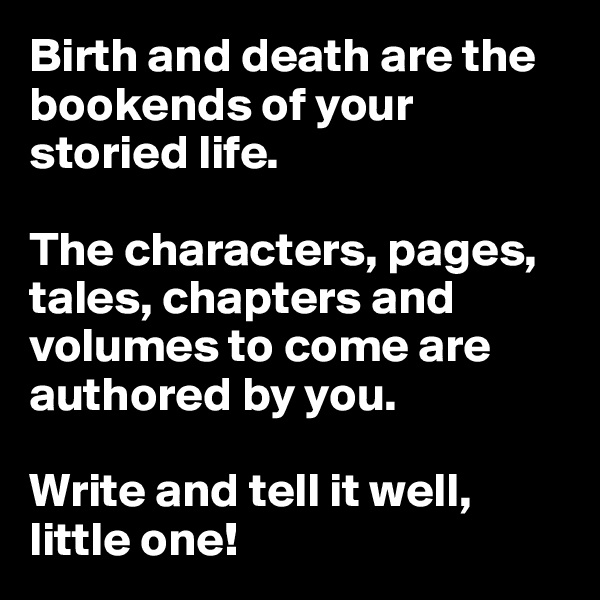 Birth and death are the bookends of your storied life.   The characters, pages, tales, chapters and volumes to come are authored by you.   Write and tell it well, little one!