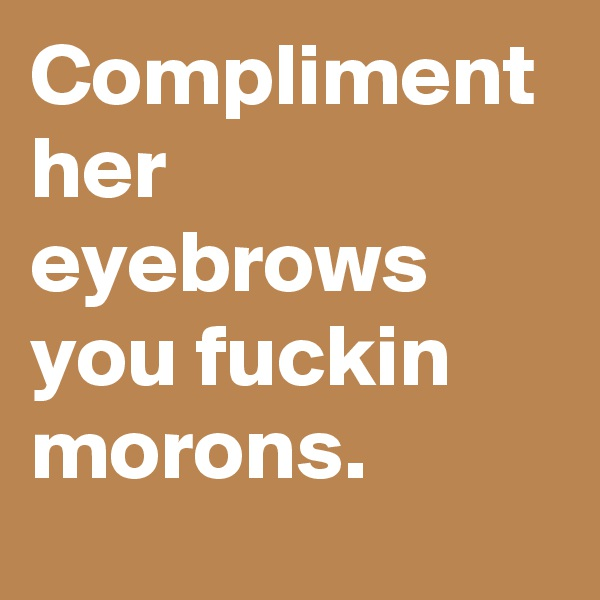 Compliment her eyebrows you fuckin morons.