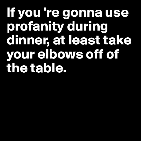 If you 're gonna use profanity during dinner, at least take your elbows off of the table.