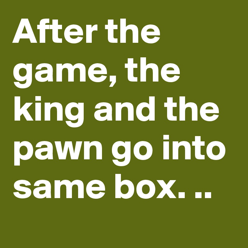 After the game, the king and the pawn go into same box. ..