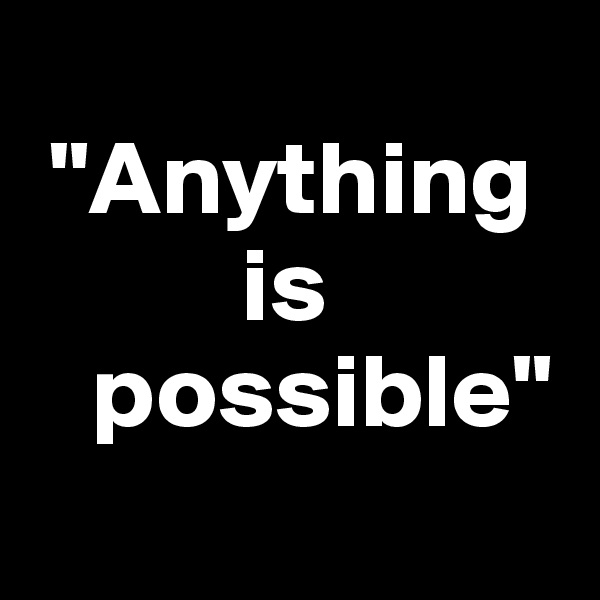 """""""Anything             is      possible"""""""