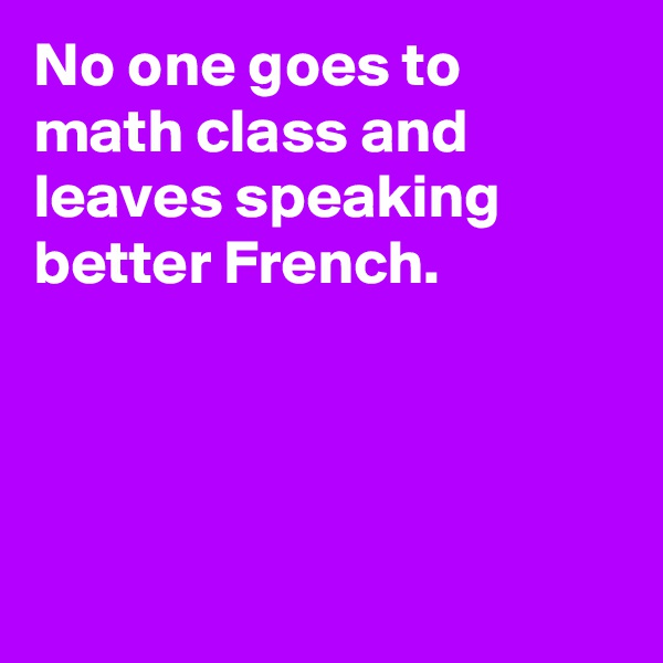 No one goes to math class and leaves speaking better French.