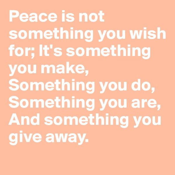 Peace is not something you wish for; It's something you make, Something you do, Something you are, And something you give away.
