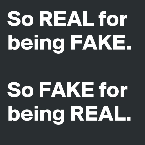 So REAL for being FAKE.  So FAKE for being REAL.