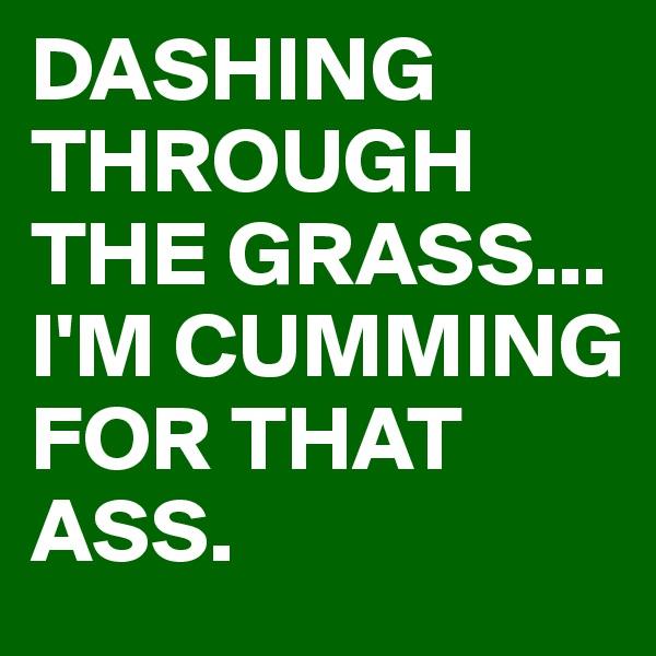 DASHING THROUGH THE GRASS... I'M CUMMING FOR THAT ASS.