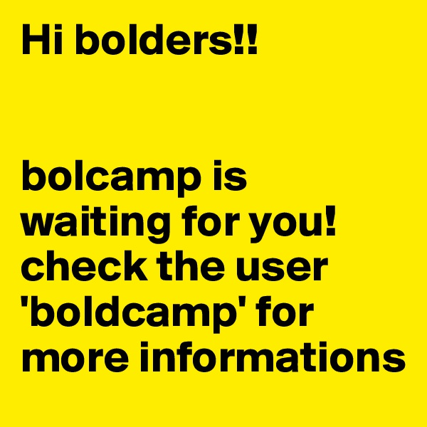 Hi bolders!!    bolcamp is waiting for you! check the user 'boldcamp' for more informations