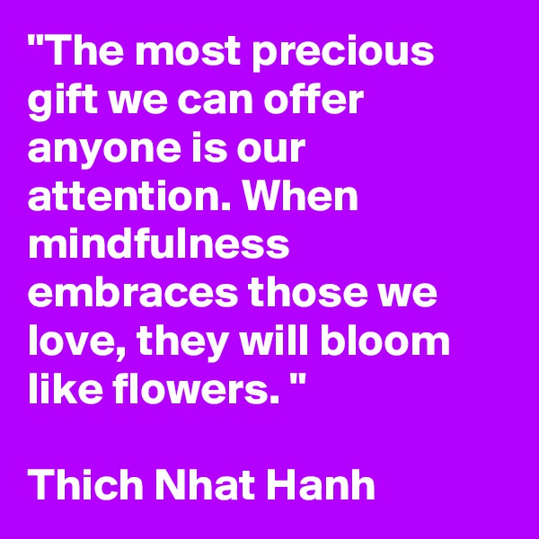 """""""The most precious gift we can offer anyone is our attention. When mindfulness embraces those we love, they will bloom like flowers. """"  Thich Nhat Hanh"""