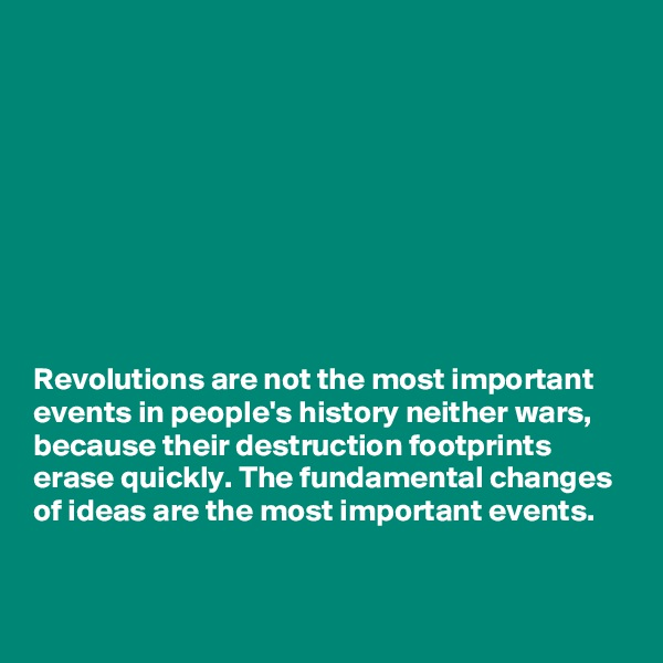 Revolutions are not the most important events in people's history neither wars, because their destruction footprints erase quickly. The fundamental changes of ideas are the most important events.