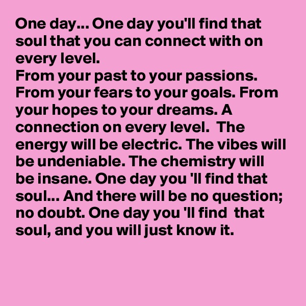 One day... One day you'll find that soul that you can connect with on every level. From your past to your passions. From your fears to your goals. From your hopes to your dreams. A connection on every level.  The energy will be electric. The vibes will be undeniable. The chemistry will be insane. One day you 'll find that soul... And there will be no question; no doubt. One day you 'll find  that soul, and you will just know it.