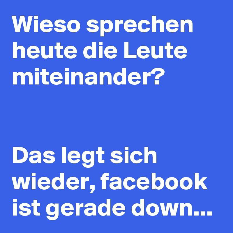 Wieso sprechen heute die Leute miteinander?   Das legt sich wieder, facebook ist gerade down...