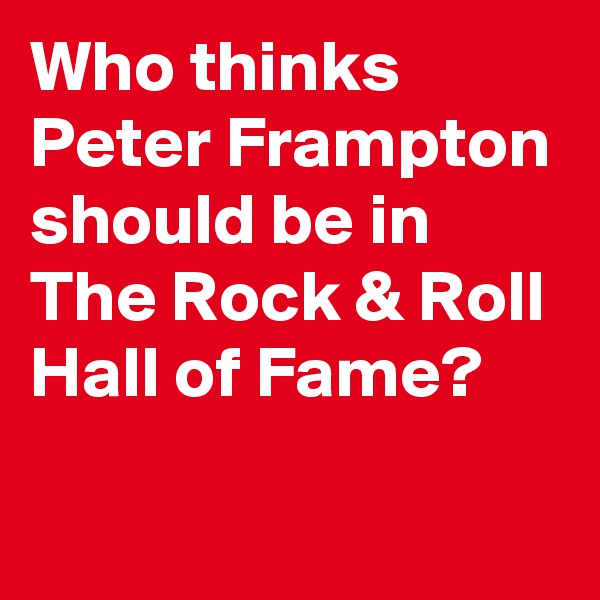 Who thinks Peter Frampton should be in The Rock & Roll Hall of Fame?