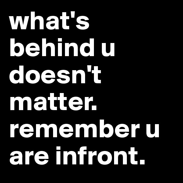 what's behind u doesn't matter. remember u are infront.