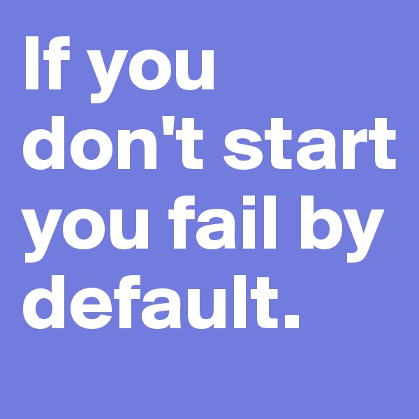 If you don't start you fail by default.