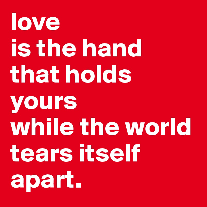 love  is the hand that holds yours  while the world tears itself apart.