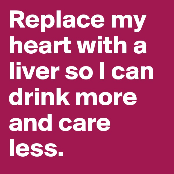 Replace my heart with a liver so I can drink more and care less.