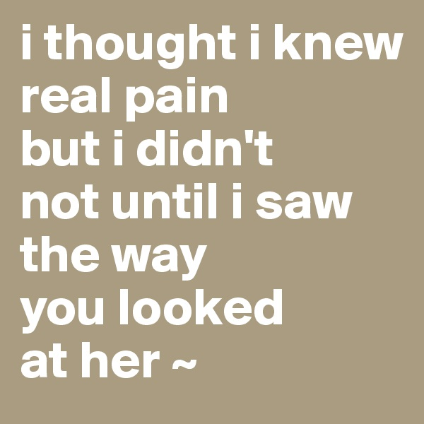 i thought i knew  real pain but i didn't not until i saw the way you looked at her ~