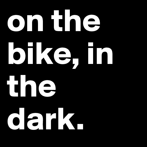 on the bike, in the dark.