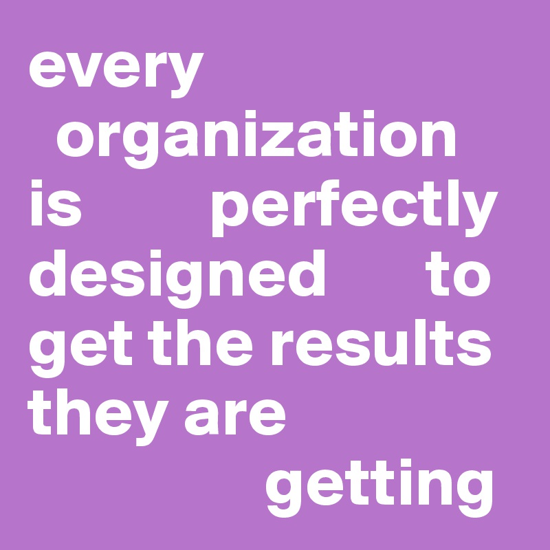 every        organization  is         perfectly designed       to get the results they are                   getting