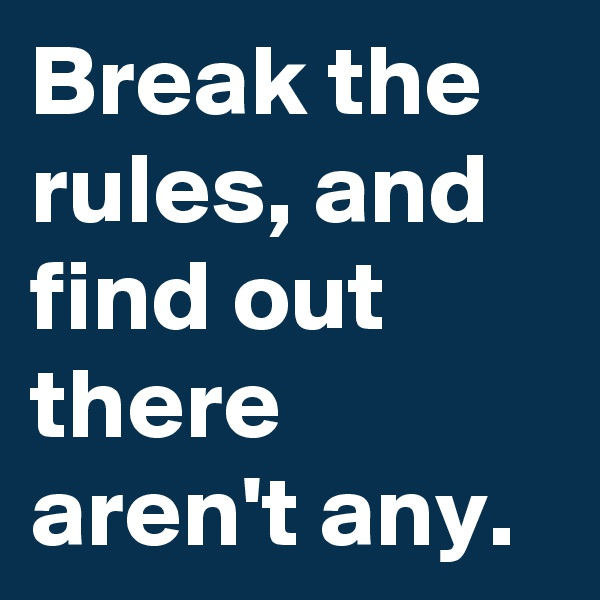 Break the rules, and find out there aren't any.