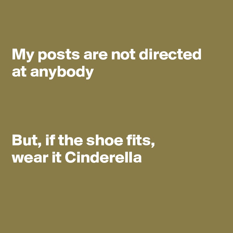 My posts are not directed at anybody    But, if the shoe fits, wear it Cinderella