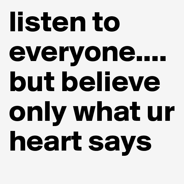 listen to everyone....but believe only what ur heart says