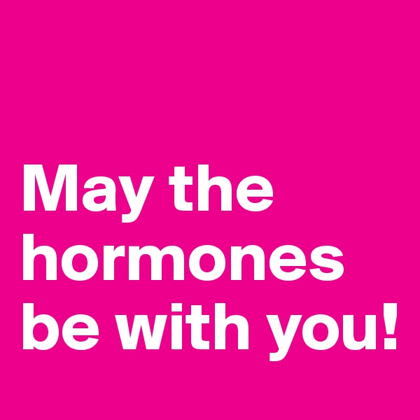 May the hormones be with you!