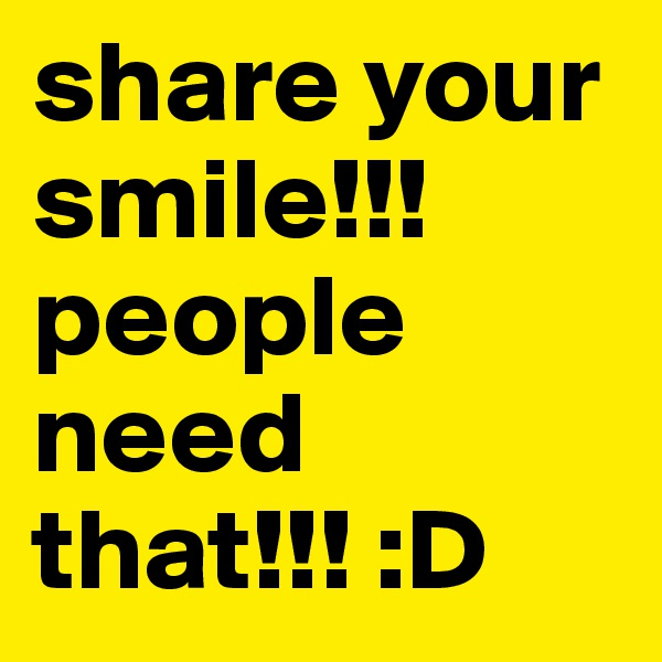 share your smile!!! people need that!!! :D