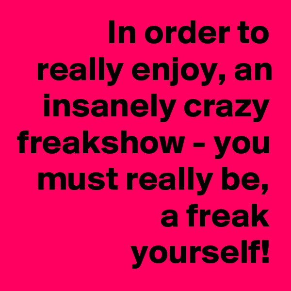 In order to really enjoy, an insanely crazy freakshow - you must really be, a freak yourself!