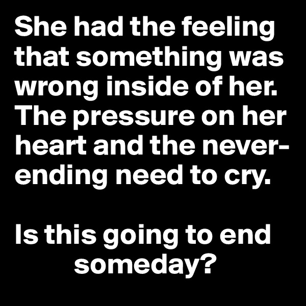 She had the feeling that something was wrong inside of her. The pressure on her heart and the never-ending need to cry.   Is this going to end           someday?