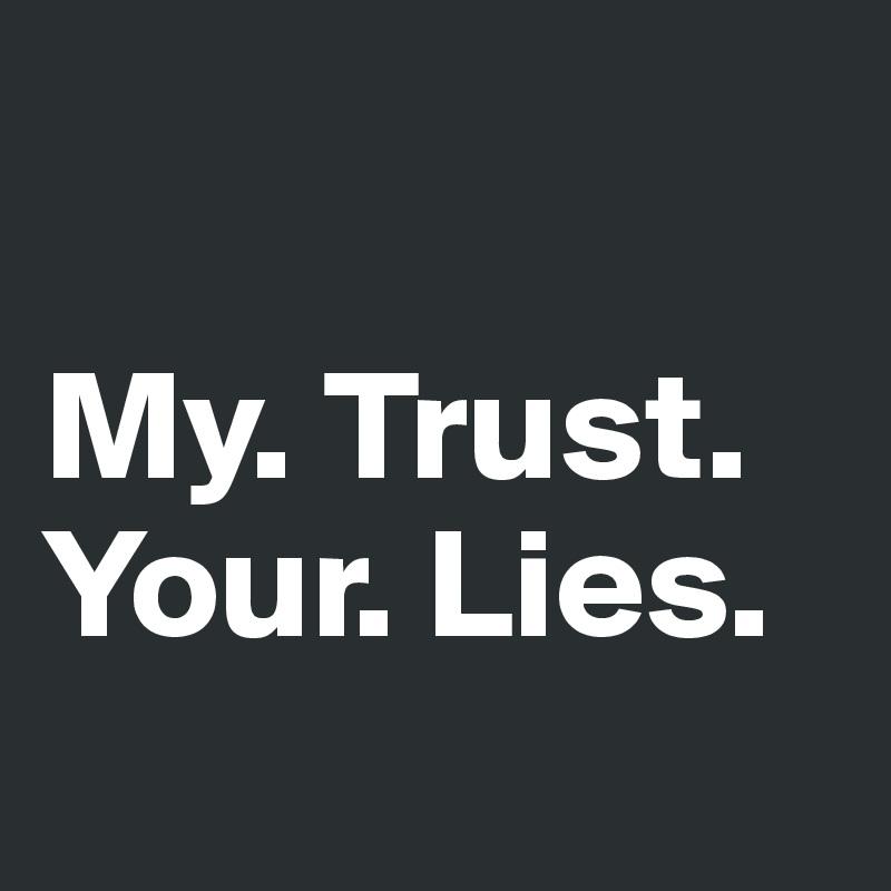 My. Trust. Your. Lies.