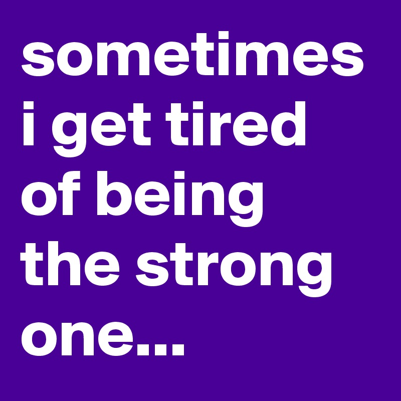 sometimes i get tired of being the strong one...