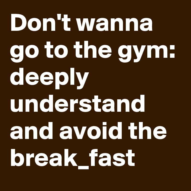 Don't wanna go to the gym: deeply understand and avoid the break_fast