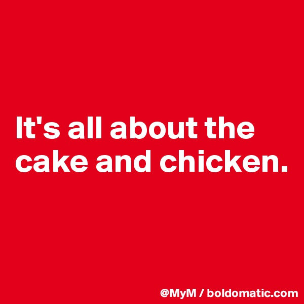 It's all about the cake and chicken.