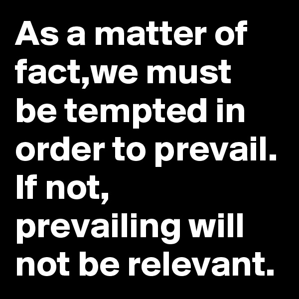 As a matter of fact,we must be tempted in order to prevail. If not, prevailing will not be relevant.