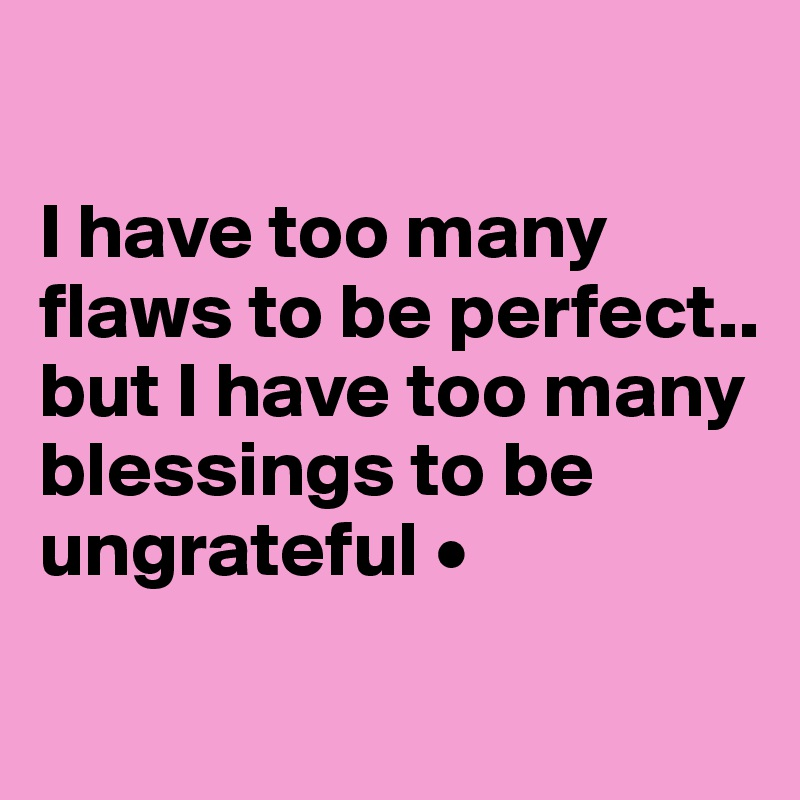 I have too many flaws to be perfect.. but I have too many blessings to be ungrateful •