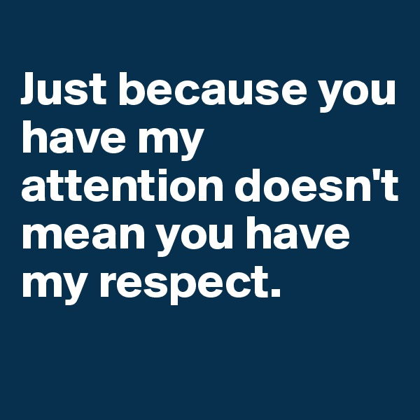 Just because you have my attention doesn't mean you have my respect.