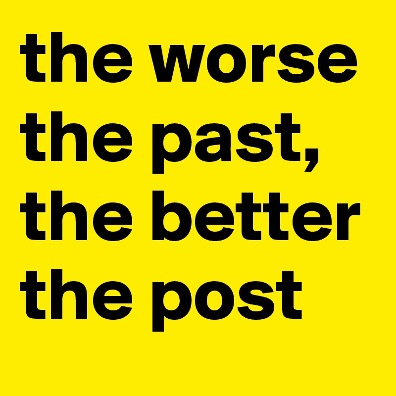 the worse the past, the better the post