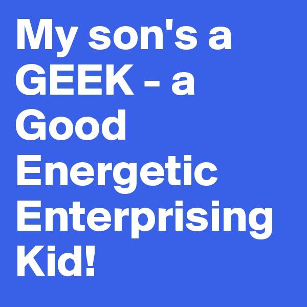 My son's a GEEK - a Good  Energetic Enterprising Kid!