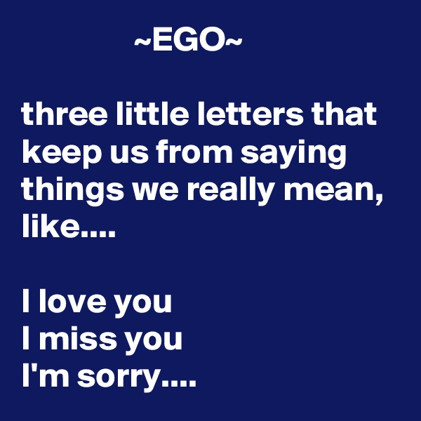 ~EGO~  three little letters that keep us from saying things we really mean, like....  I love you I miss you I'm sorry....