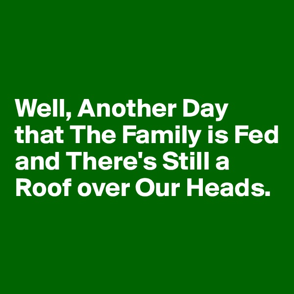 Well, Another Day that The Family is Fed and There's Still a Roof over Our Heads.