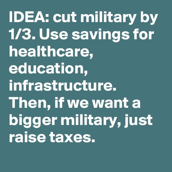 IDEA: cut military by 1/3. Use savings for healthcare, education, infrastructure. Then, if we want a bigger military, just raise taxes.