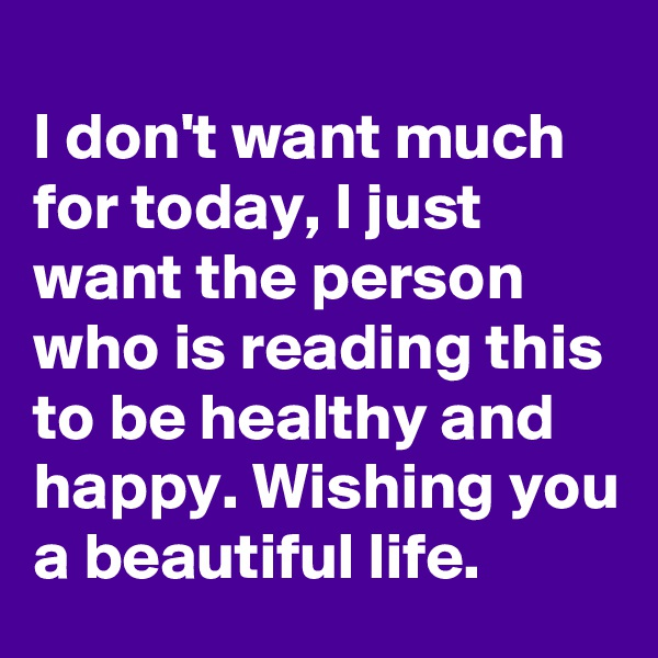 I don't want much for today, I just want the person who is reading this to be healthy and happy. Wishing you a beautiful life.