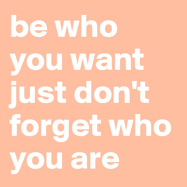 be who you want just don't forget who you are