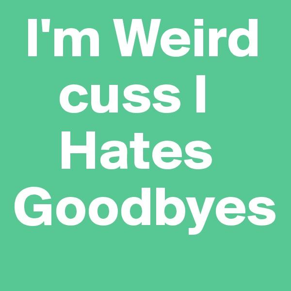 I'm Weird     cuss I     Hates Goodbyes