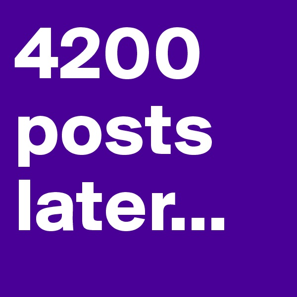4200 posts later...